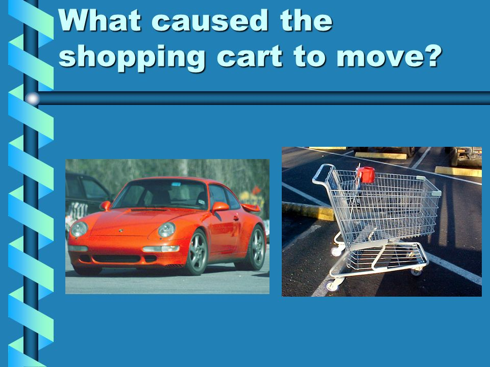 What caused the shopping cart to move?