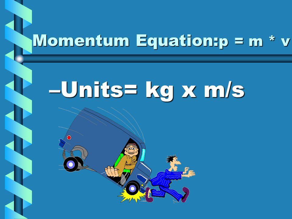 Momentum Equation: p = m * v –Units= kg x m/s