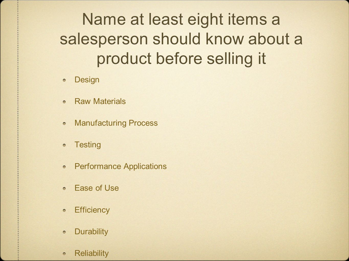 Name at least eight items a salesperson should know about a product before selling it Design Raw Materials Manufacturing Process Testing Performance A