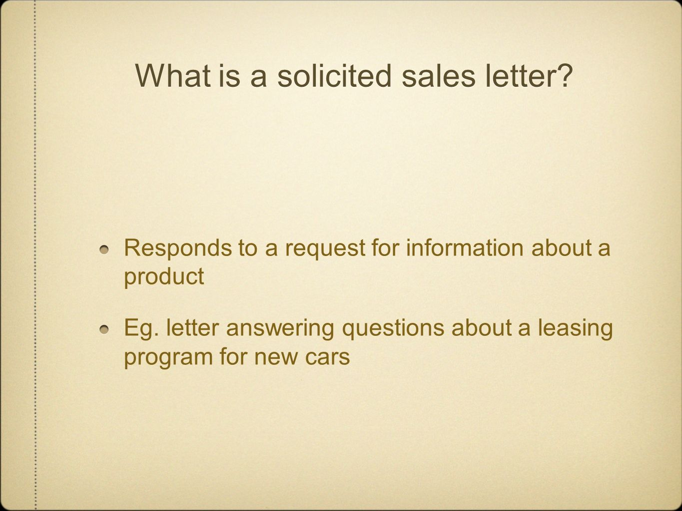 What is a solicited sales letter? Responds to a request for information about a product Eg. letter answering questions about a leasing program for new