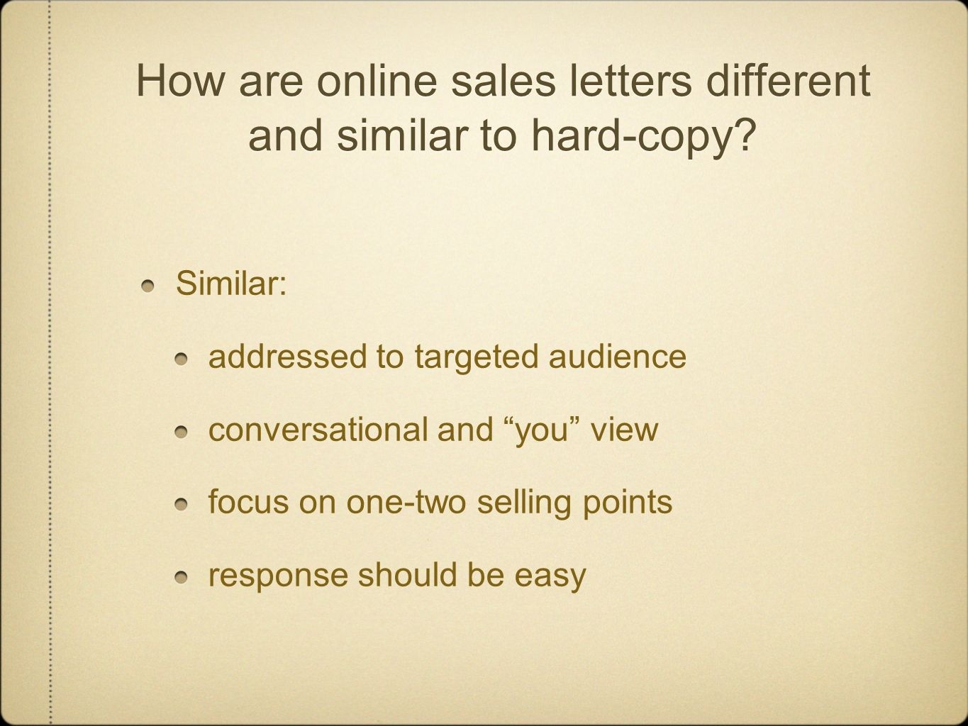 How are online sales letters different and similar to hard-copy? Similar: addressed to targeted audience conversational and you view focus on one-two