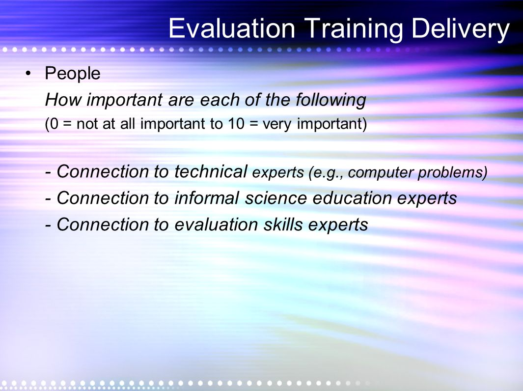 Evaluation Training Delivery People How important are each of the following (0 = not at all important to 10 = very important) - Connection to technical experts (e.g., computer problems) - Connection to informal science education experts - Connection to evaluation skills experts