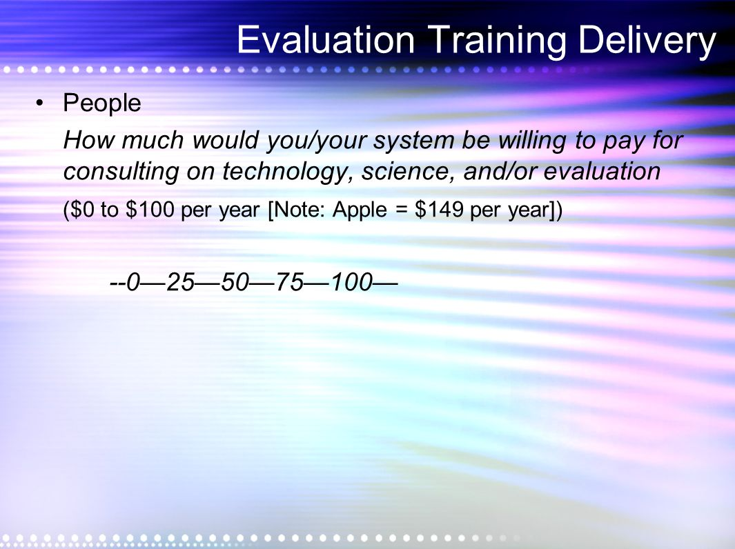 Evaluation Training Delivery People How much would you/your system be willing to pay for consulting on technology, science, and/or evaluation ($0 to $100 per year [Note: Apple = $149 per year]) --0255075100