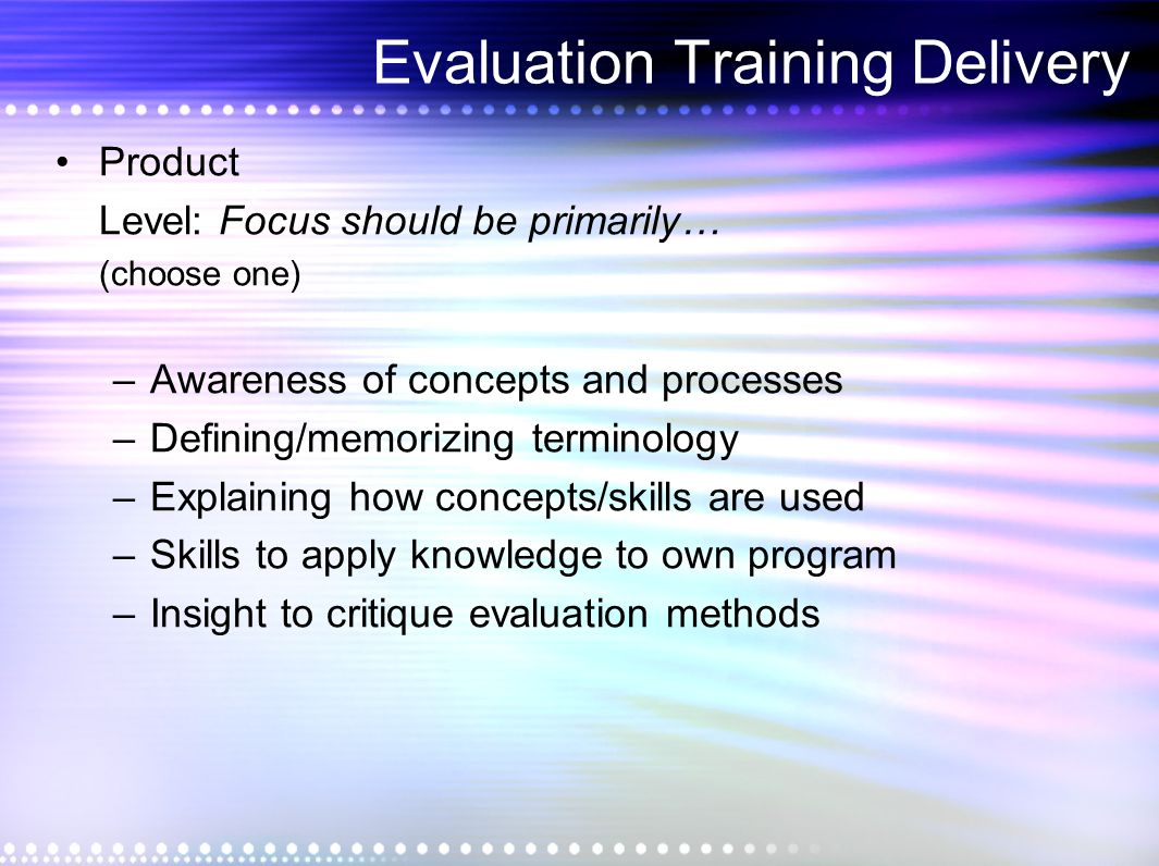 Evaluation Training Delivery Product Level: Focus should be primarily… (choose one) –Awareness of concepts and processes –Defining/memorizing terminology –Explaining how concepts/skills are used –Skills to apply knowledge to own program –Insight to critique evaluation methods