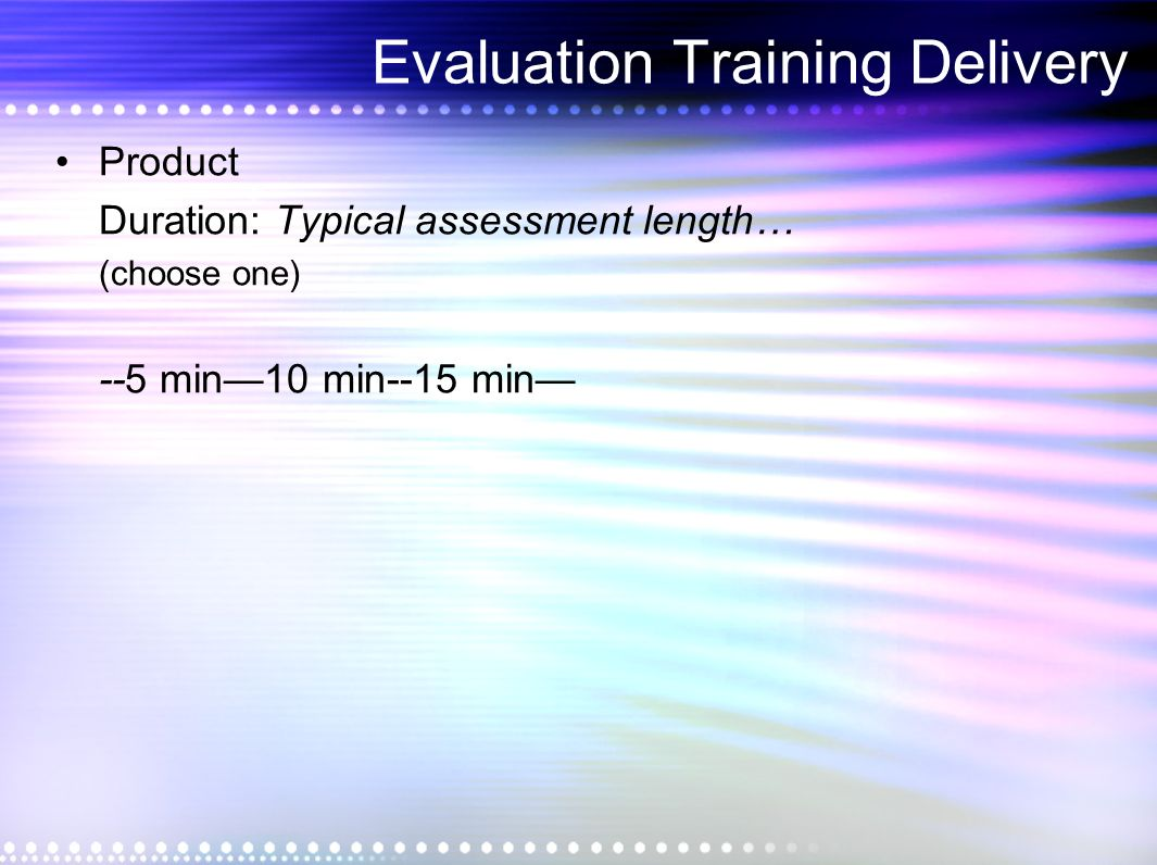 Evaluation Training Delivery Product Duration: Typical assessment length… (choose one) --5 min10 min--15 min