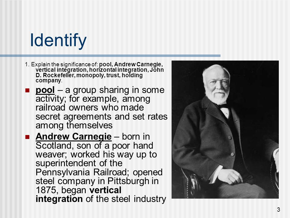 3 Identify 1. Explain the significance of: pool, Andrew Carnegie, vertical integration, horizontal integration, John D. Rockefeller, monopoly, trust,