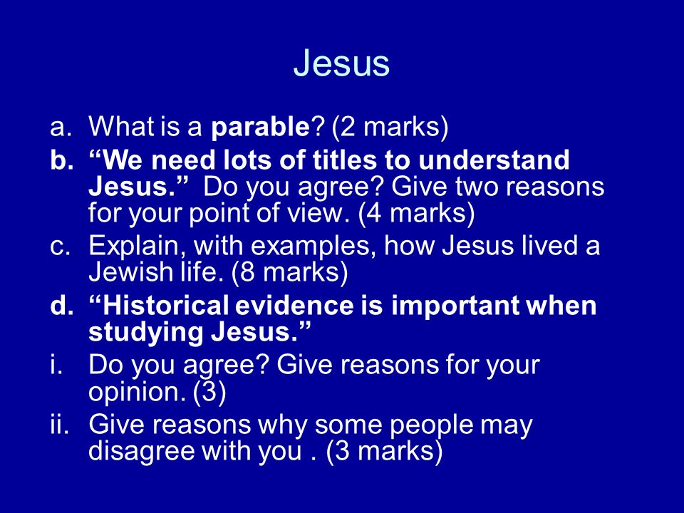 Jesus a.What is a parable? (2 marks) b.We need lots of titles to understand Jesus. Do you agree? Give two reasons for your point of view. (4 marks) c.