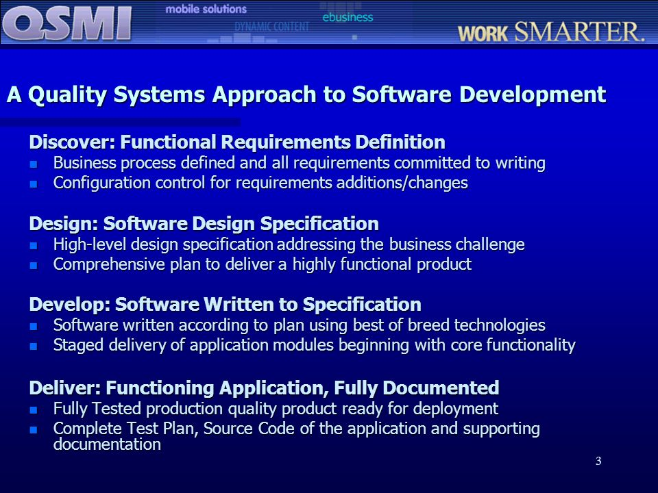 3 A Quality Systems Approach to Software Development Discover: Functional Requirements Definition n Business process defined and all requirements comm