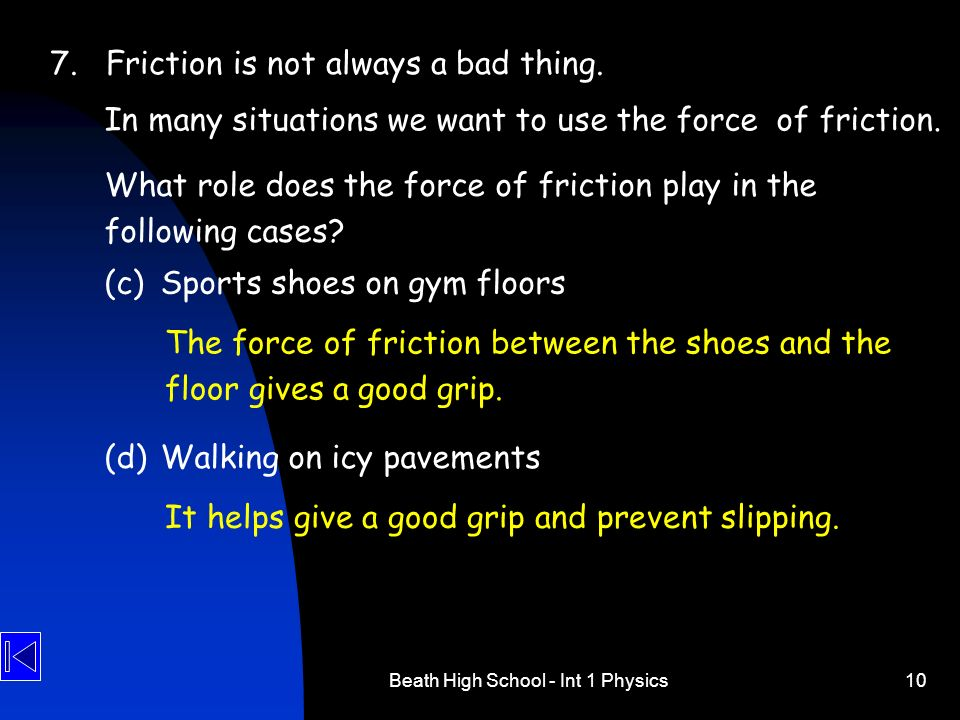 Beath High School - Int 1 Physics10 7.Friction is not always a bad thing. In many situations we want to use the force of friction. The force of fricti