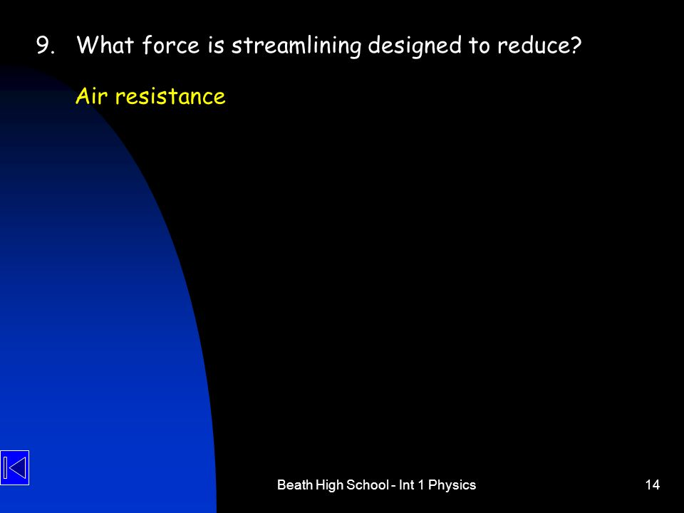Beath High School - Int 1 Physics14 9.What force is streamlining designed to reduce? Air resistance