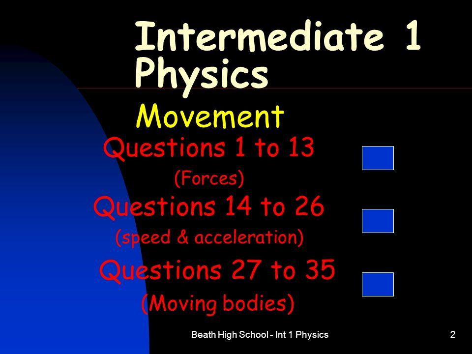 Beath High School - Int 1 Physics2 Intermediate 1 Physics Movement Questions 1 to 13 (Forces) Questions 14 to 26 (speed & acceleration) Questions 27 t