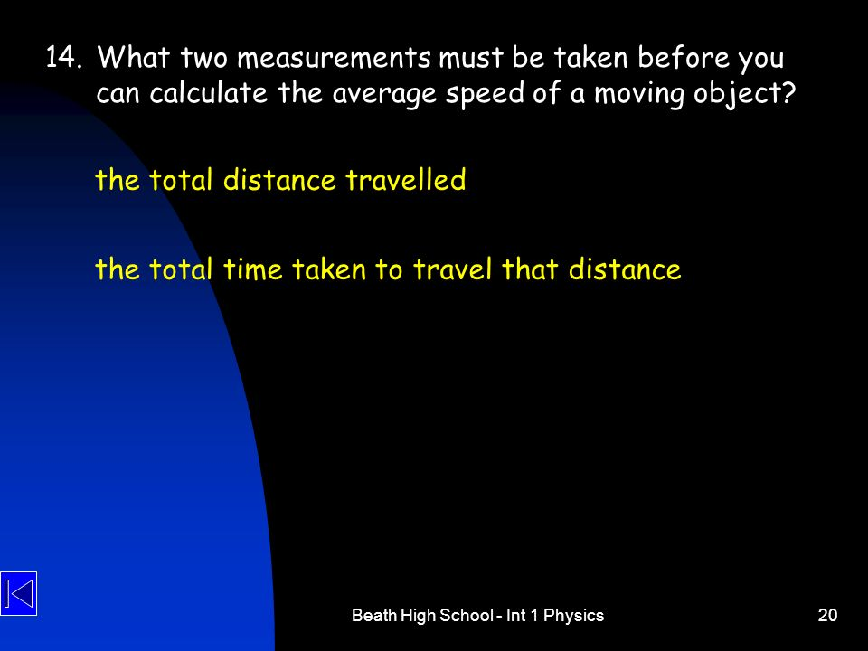 Beath High School - Int 1 Physics20 14.What two measurements must be taken before you can calculate the average speed of a moving object? the total di