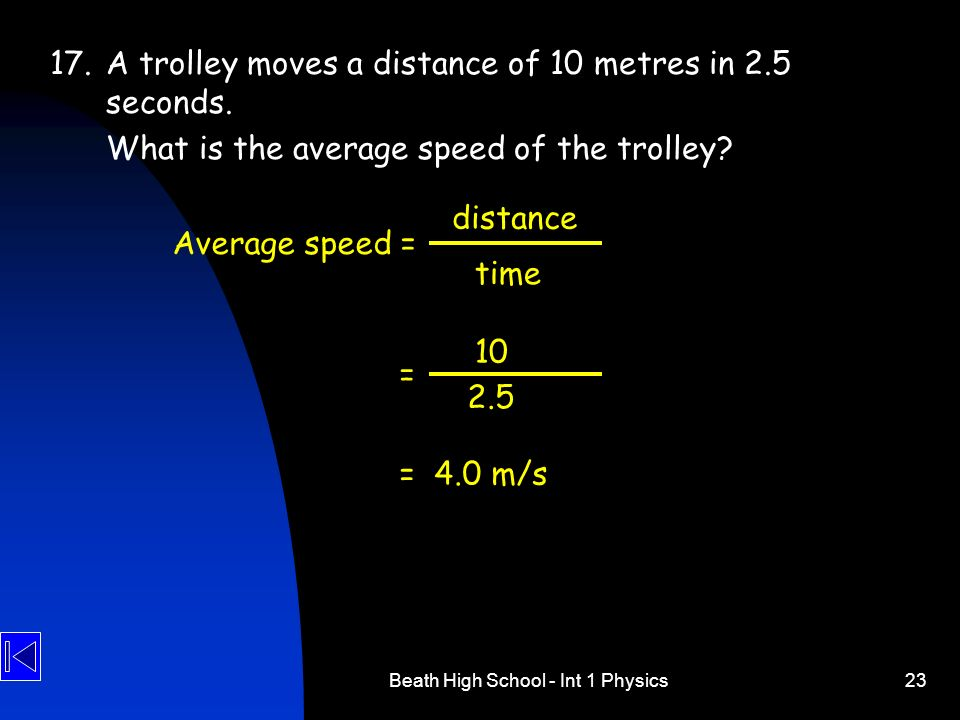 Beath High School - Int 1 Physics23 17.A trolley moves a distance of 10 metres in 2.5 seconds. What is the average speed of the trolley? 10 Average sp