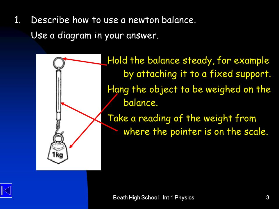 Beath High School - Int 1 Physics3 1.Describe how to use a newton balance. Use a diagram in your answer. Hold the balance steady, for example by attac