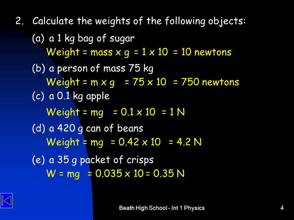Beath High School - Int 1 Physics4 2.Calculate the weights of the following objects: (a) a 1 kg bag of sugar (b) a person of mass 75 kg (c) a 0.1 kg a