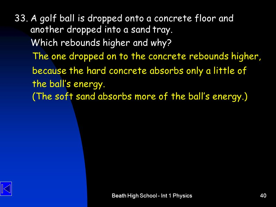 Beath High School - Int 1 Physics40 33.A golf ball is dropped onto a concrete floor and another dropped into a sandtray. Which rebounds higher and why
