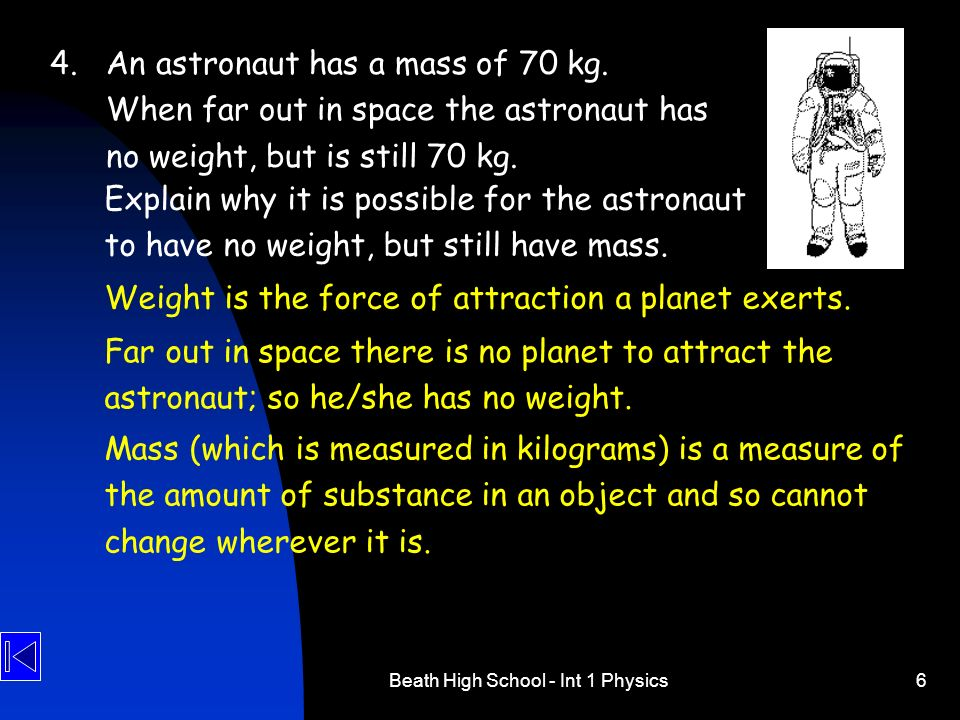 Beath High School - Int 1 Physics6 4.An astronaut has a mass of 70 kg. When far out in space the astronaut has no weight, but is still 70 kg. Explain
