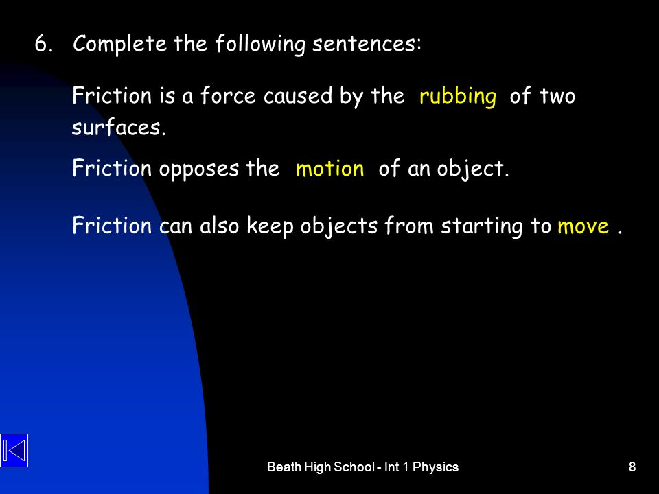 Beath High School - Int 1 Physics8 6.Complete the following sentences: Friction is a force caused by the of two surfaces. rubbing Friction opposes the