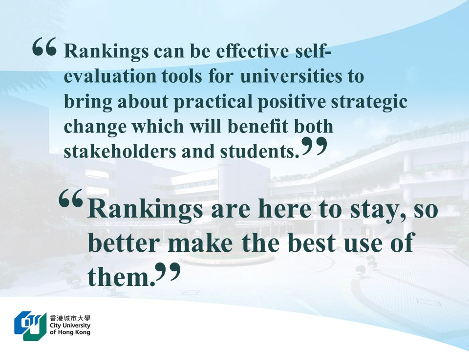 Rankings can be effective self- evaluation tools for universities to bring about practical positive strategic change which will benefit both stakehold
