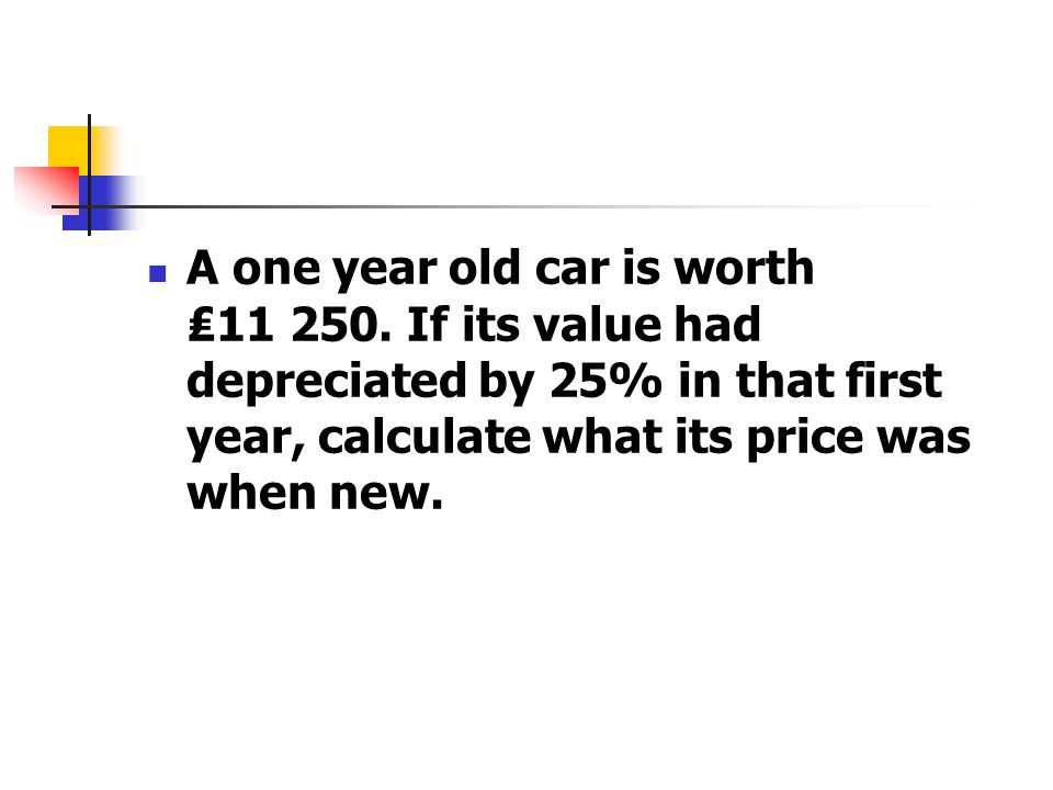 A one year old car is worth 11 250. If its value had depreciated by 25% in that first year, calculate what its price was when new.