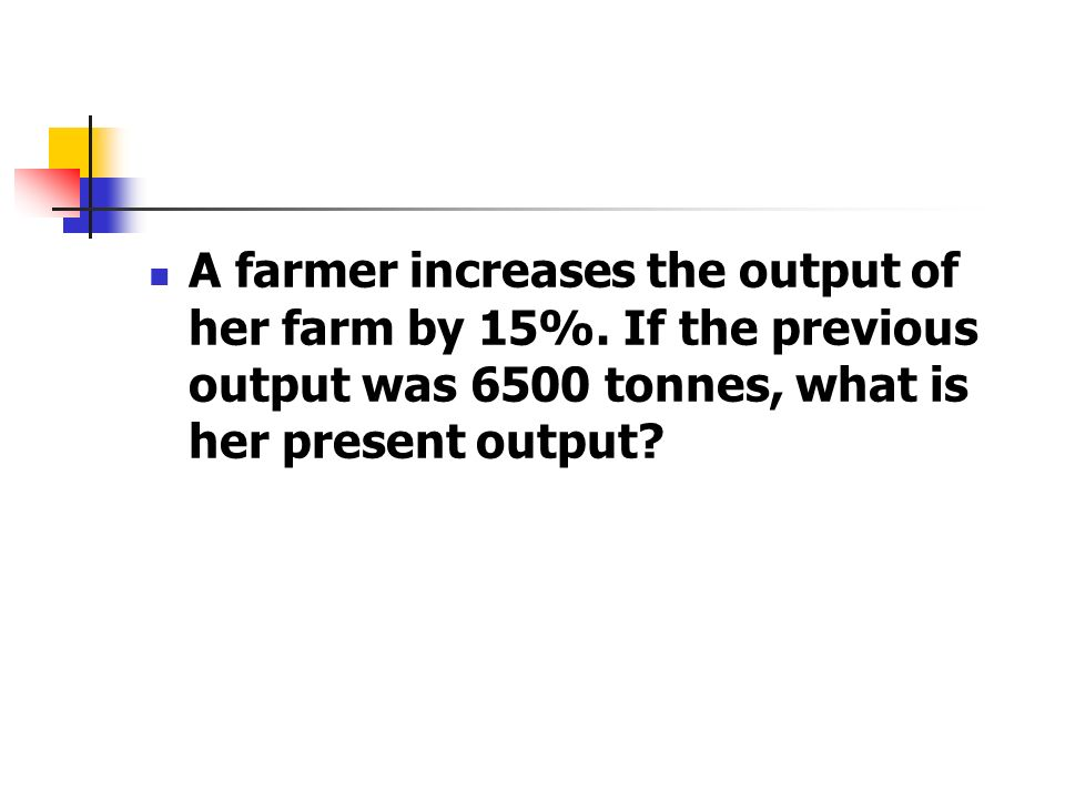A farmer increases the output of her farm by 15%. If the previous output was 6500 tonnes, what is her present output?