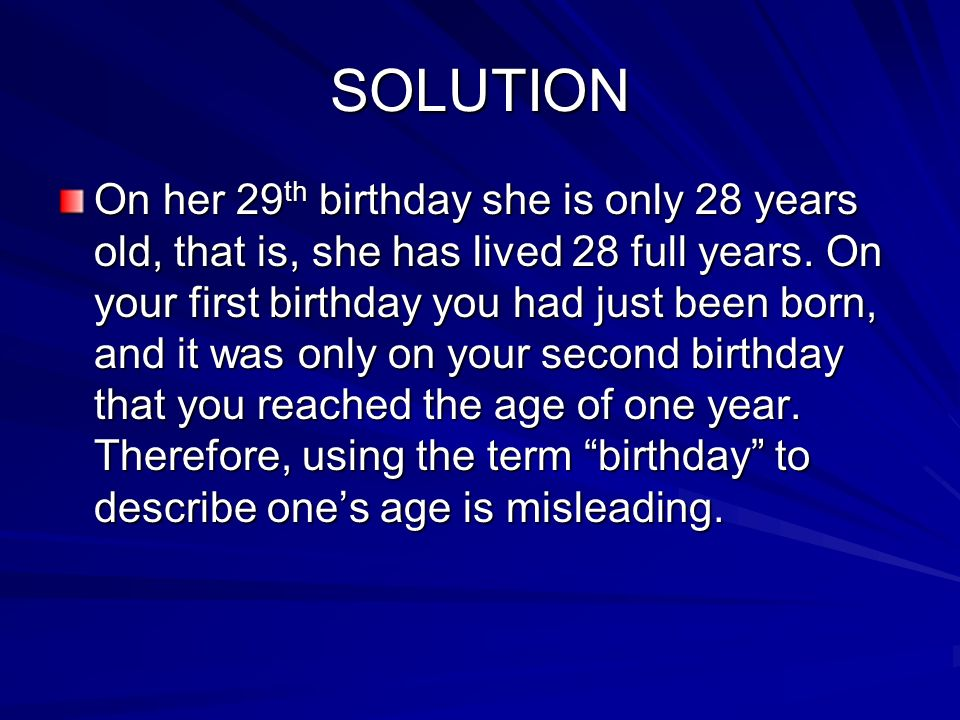 SOLUTION On her 29 th birthday she is only 28 years old, that is, she has lived 28 full years. On your first birthday you had just been born, and it w