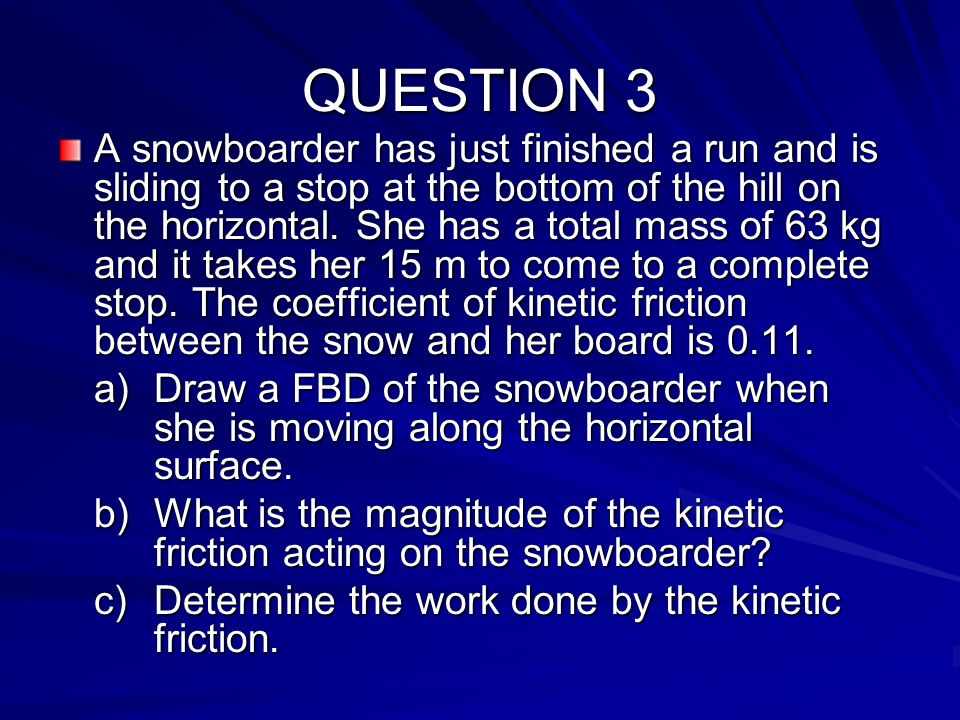 QUESTION 3 A snowboarder has just finished a run and is sliding to a stop at the bottom of the hill on the horizontal. She has a total mass of 63 kg a