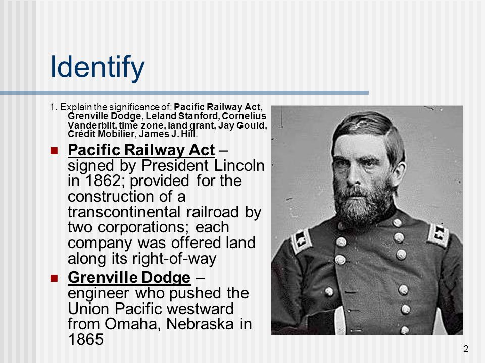 2 Identify 1. Explain the significance of: Pacific Railway Act, Grenville Dodge, Leland Stanford, Cornelius Vanderbilt, time zone, land grant, Jay Gou