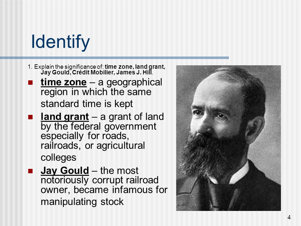 4 Identify 1. Explain the significance of: time zone, land grant, Jay Gould, Crédit Mobilier, James J. Hill. time zone – a geographical region in whic