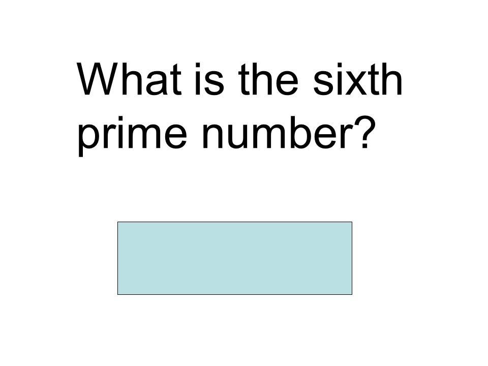 What is the sixth prime number? 2, 3, 5, 7, 11, 13