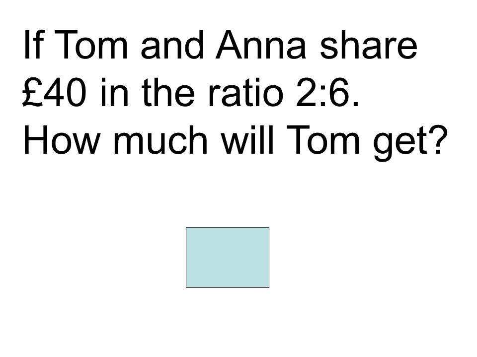 If Tom and Anna share £40 in the ratio 2:6. How much will Tom get? 10