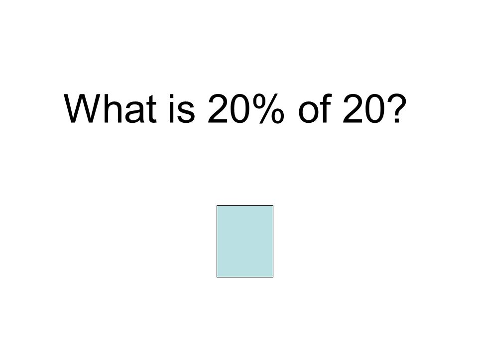 What is 20% of 20? 4
