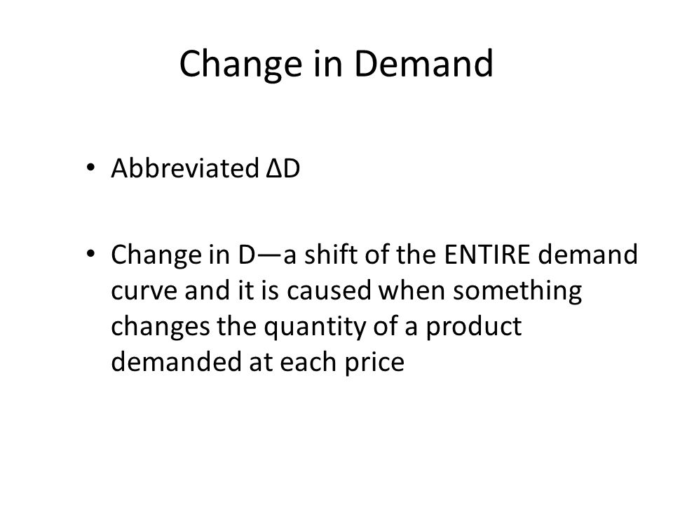 Change in Demand Abbreviated ΔD Change in Da shift of the ENTIRE demand curve and it is caused when something changes the quantity of a product demand