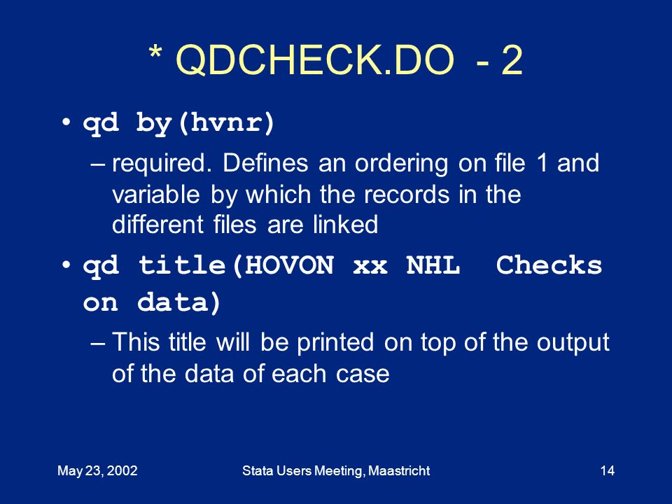May 23, 2002Stata Users Meeting, Maastricht14 * QDCHECK.DO - 2 qd by(hvnr) –required. Defines an ordering on file 1 and variable by which the records
