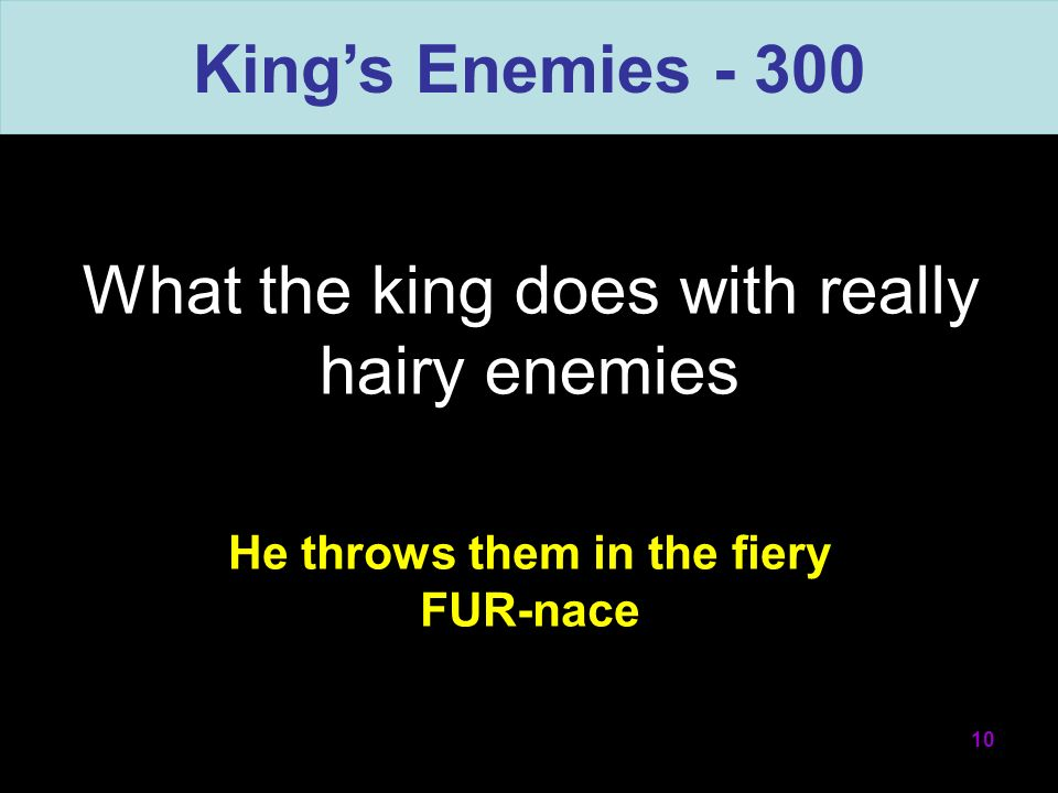 What the king does with really hairy enemies 10 He throws them in the fiery FUR-nace Kings Enemies - 300