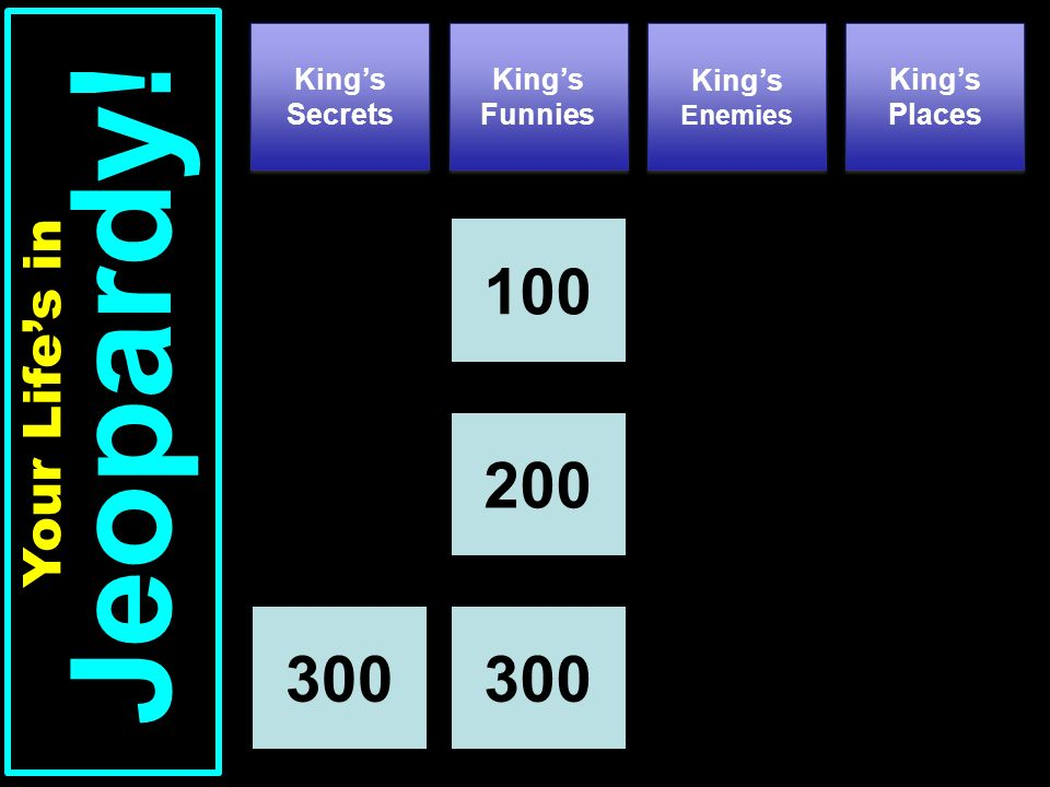 Kings Secrets Kings Funnies Kings Places 100 Your Lifes in Jeopardy! Kings Enemies 200 300
