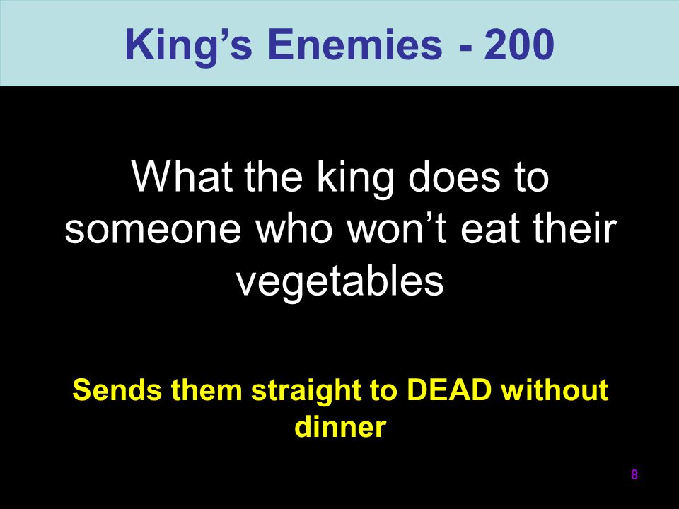 What the king does to someone who wont eat their vegetables 8 Kings Enemies - 200 Sends them straight to DEAD without dinner
