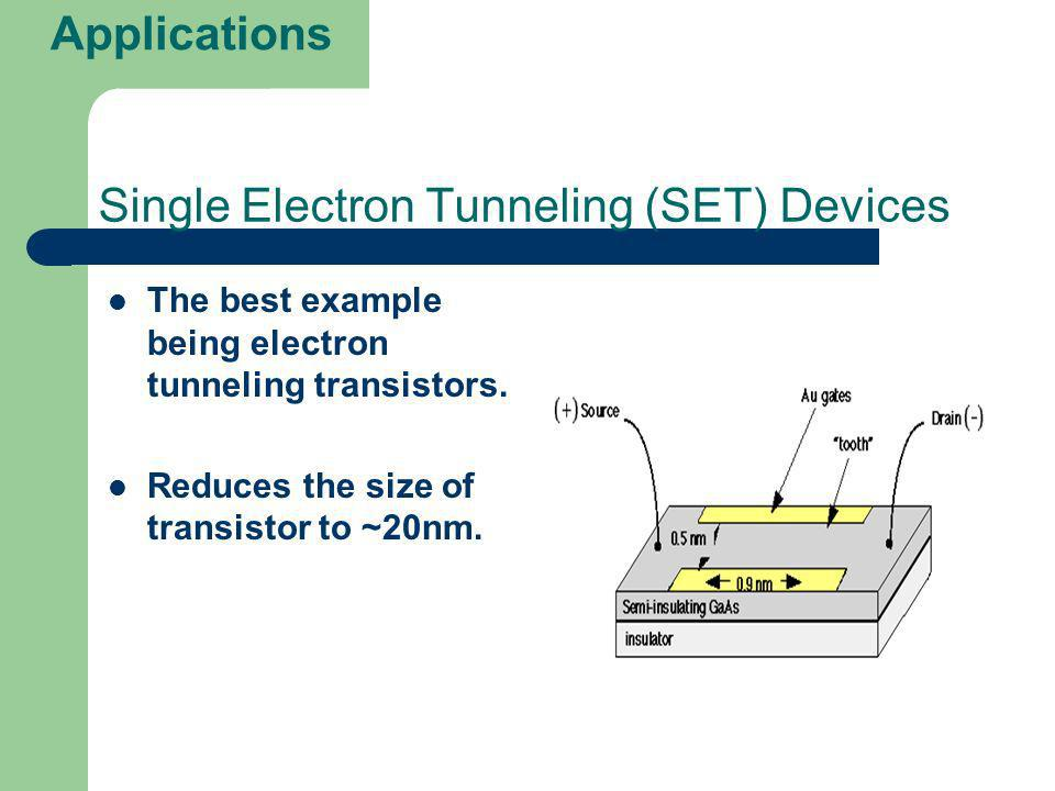 Single Electron Tunneling (SET) Devices The best example being electron tunneling transistors. Reduces the size of transistor to ~20nm. Applications