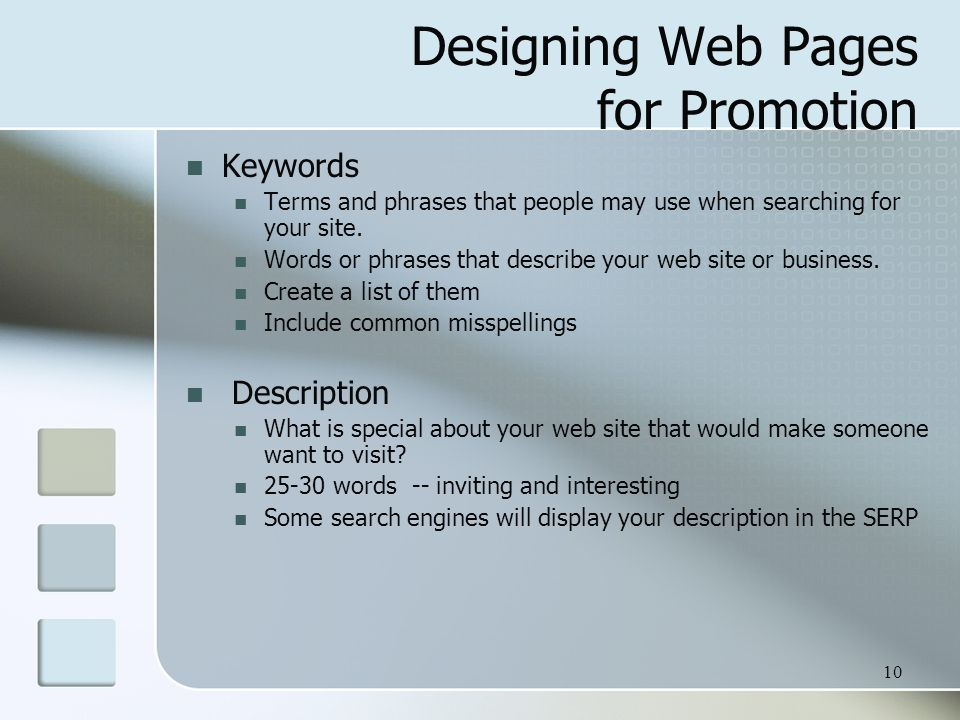 10 Designing Web Pages for Promotion Keywords Terms and phrases that people may use when searching for your site. Words or phrases that describe your