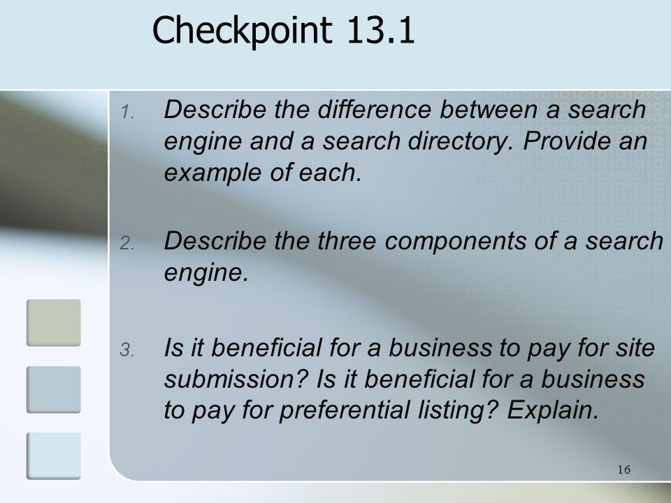 16 Checkpoint 13.1 1. Describe the difference between a search engine and a search directory. Provide an example of each. 2. Describe the three compon