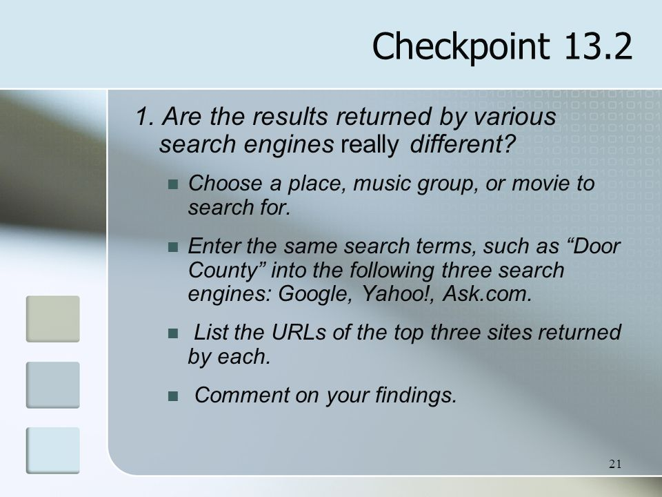 21 Checkpoint 13.2 1. Are the results returned by various search engines really different? Choose a place, music group, or movie to search for. Enter