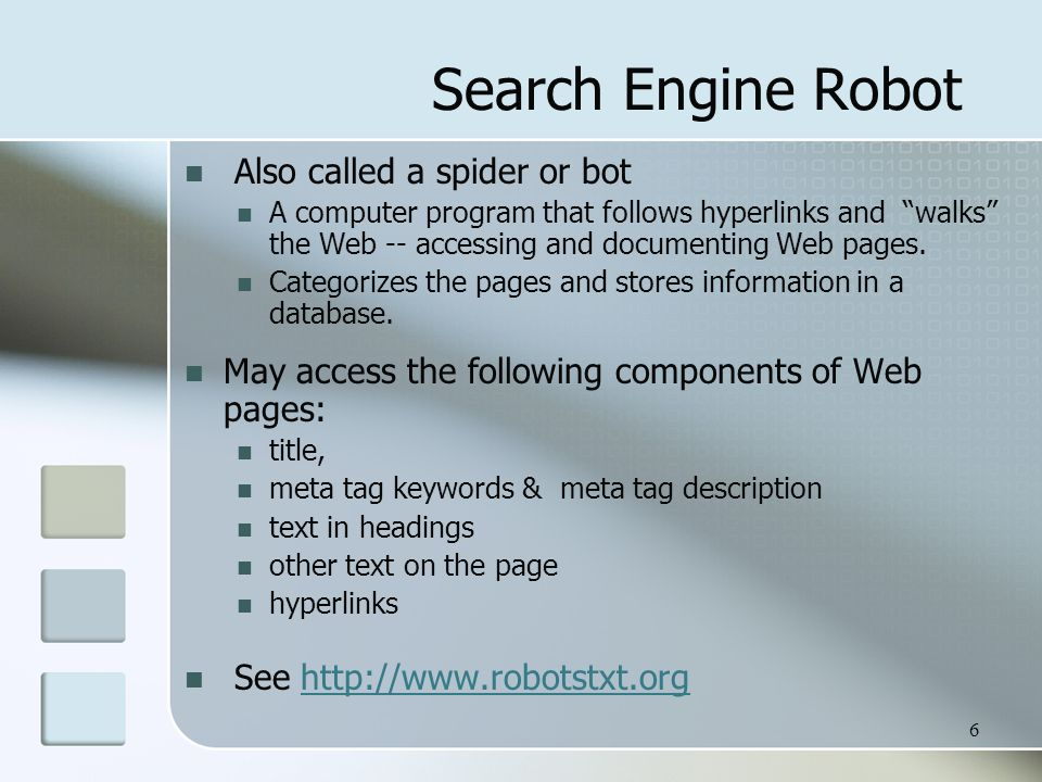6 Search Engine Robot Also called a spider or bot A computer program that follows hyperlinks and walks the Web -- accessing and documenting Web pages.