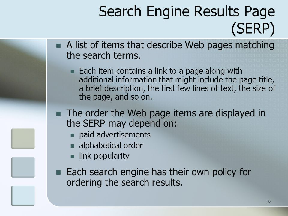 9 Search Engine Results Page (SERP) A list of items that describe Web pages matching the search terms. Each item contains a link to a page along with