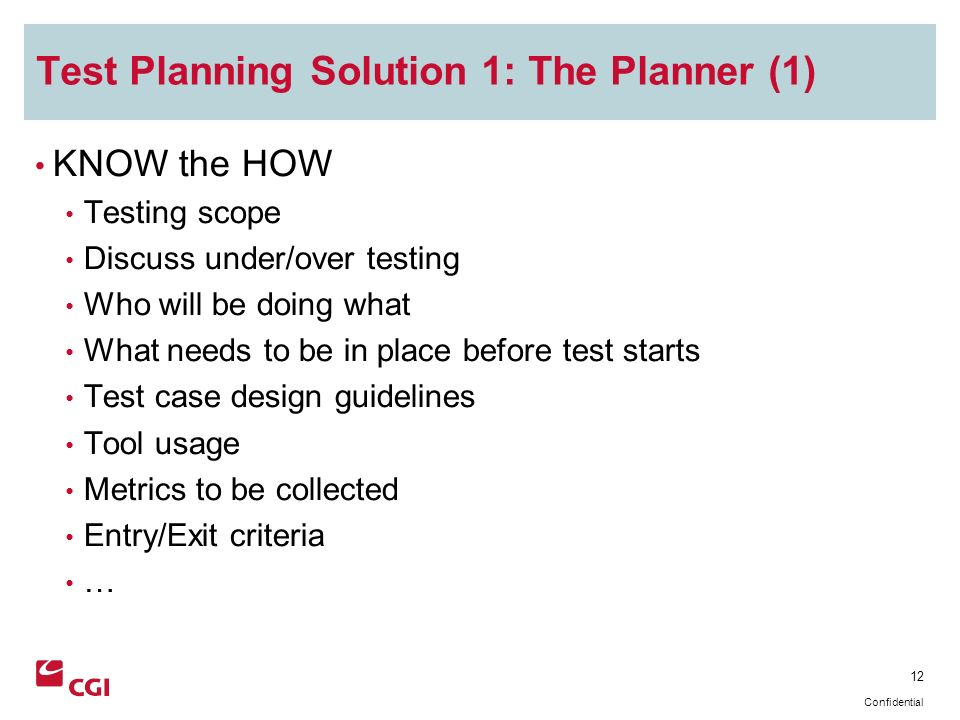 12 Confidential Test Planning Solution 1: The Planner (1) KNOW the HOW Testing scope Discuss under/over testing Who will be doing what What needs to be in place before test starts Test case design guidelines Tool usage Metrics to be collected Entry/Exit criteria …