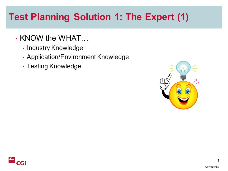 8 Confidential Test Planning Solution 1: The Expert (1) KNOW the WHAT… Industry Knowledge Application/Environment Knowledge Testing Knowledge
