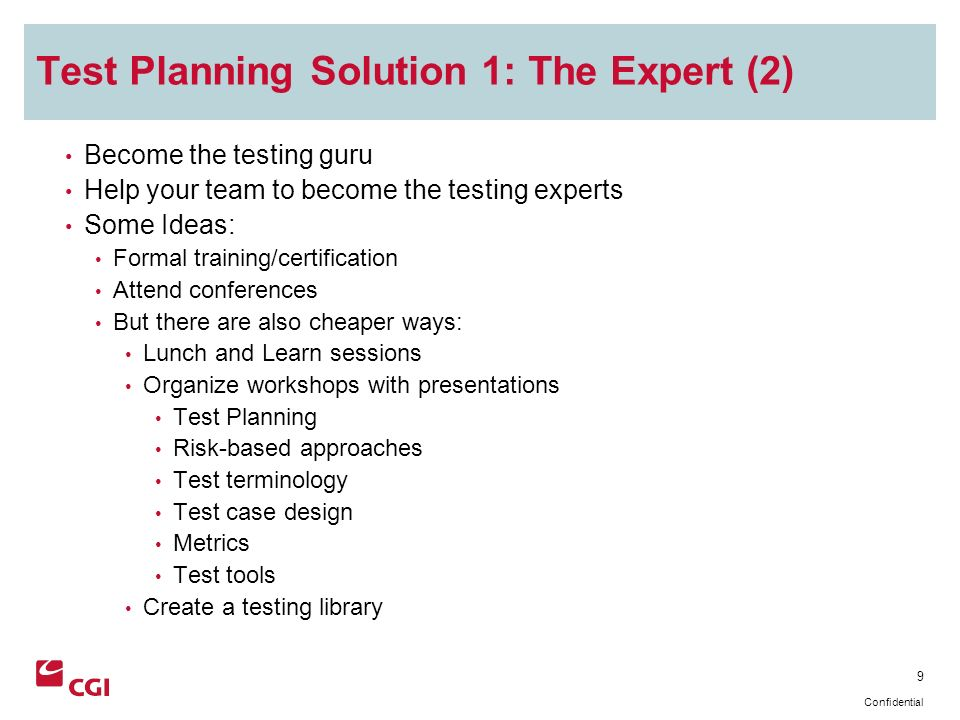 9 Confidential Test Planning Solution 1: The Expert (2) Become the testing guru Help your team to become the testing experts Some Ideas: Formal training/certification Attend conferences But there are also cheaper ways: Lunch and Learn sessions Organize workshops with presentations Test Planning Risk-based approaches Test terminology Test case design Metrics Test tools Create a testing library