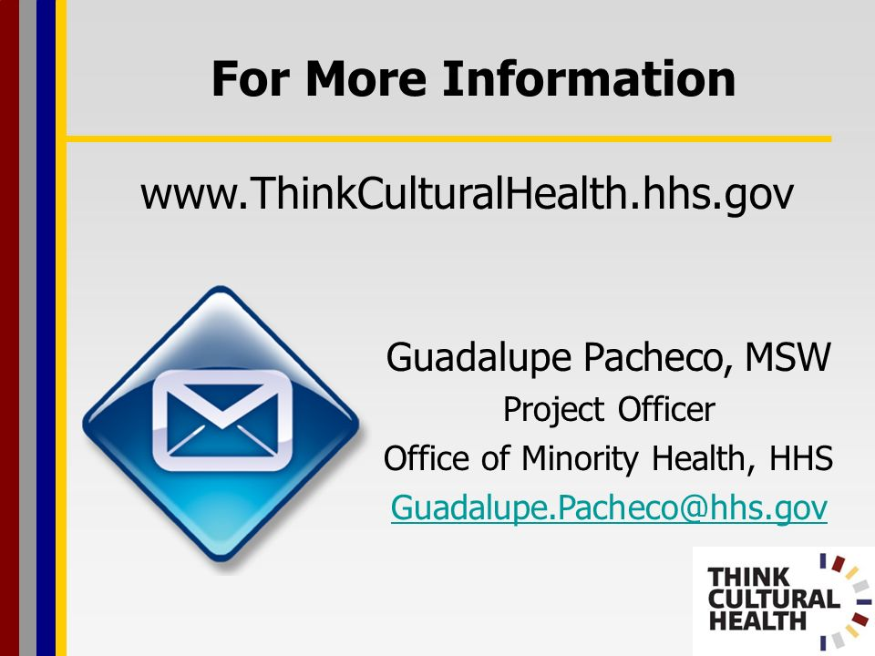 Guadalupe Pacheco, MSW Project Officer Office of Minority Health, HHS Guadalupe.Pacheco@hhs.gov For More Information www.ThinkCulturalHealth.hhs.gov
