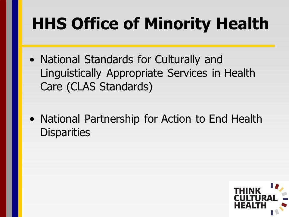Think Cultural Health Continuing education programs that equip health professionals with awareness, knowledge, and skills to treat diverse patients Up-to-date information on issues related to cultural competency and health disparities Tracking of cultural competency legislation around the country Health Literacy and the HHS Office of Minority Health