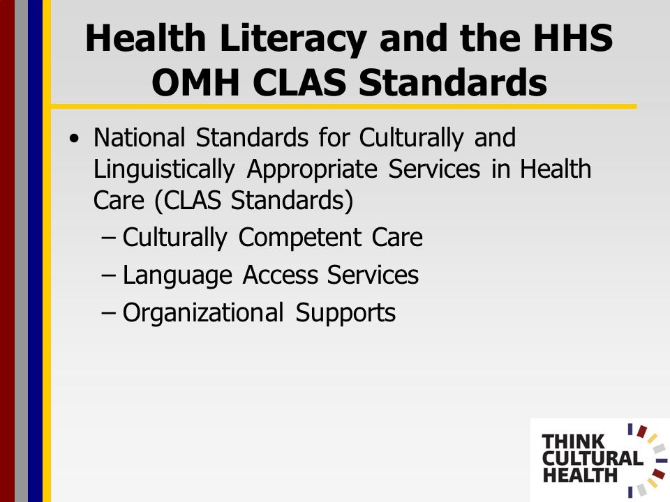 Health Literacy and the HHS OMH CLAS Standards Culturally Competent Care –Patient-centered care –Fact-centered vs.