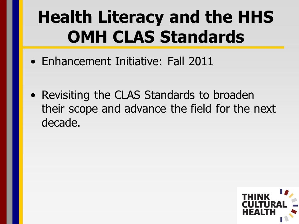 Enhancement Initiative: Fall 2011 Revisiting the CLAS Standards to broaden their scope and advance the field for the next decade. Health Literacy and